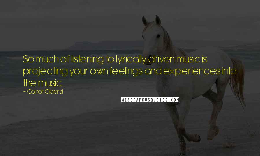 Conor Oberst quotes: So much of listening to lyrically driven music is projecting your own feelings and experiences into the music.