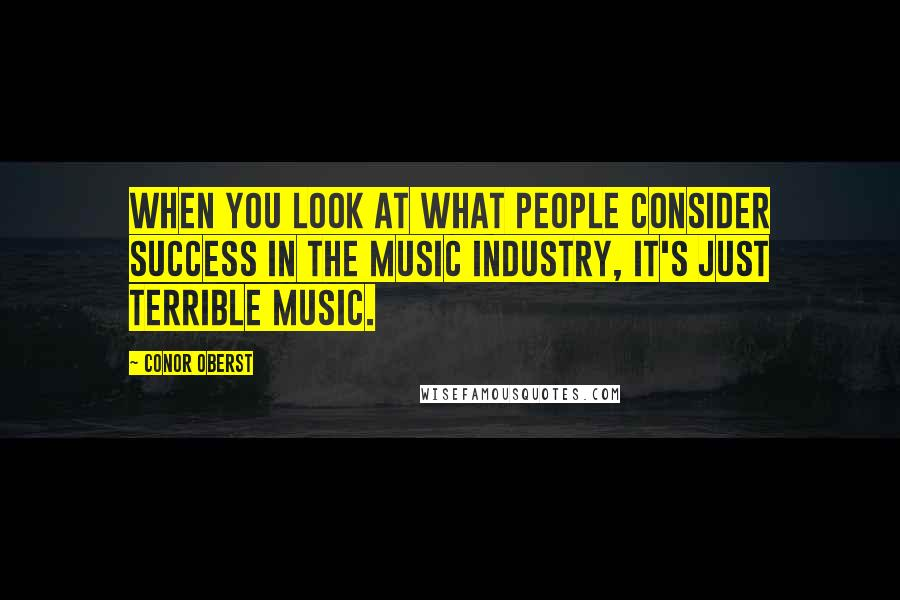 Conor Oberst quotes: When you look at what people consider success in the music industry, it's just terrible music.