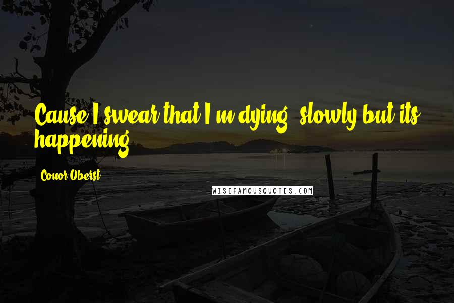 Conor Oberst quotes: Cause I swear that I'm dying, slowly but its happening.