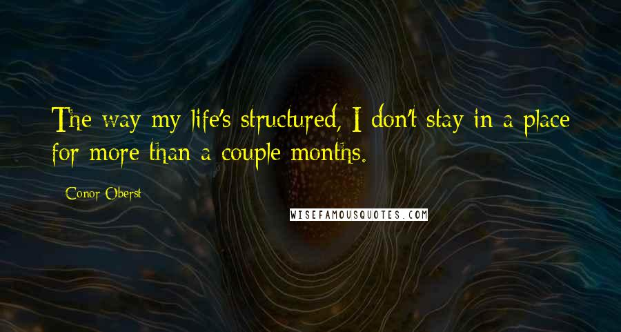 Conor Oberst quotes: The way my life's structured, I don't stay in a place for more than a couple months.