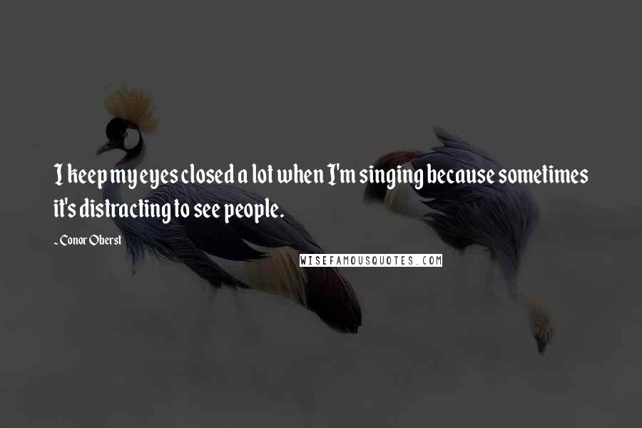 Conor Oberst quotes: I keep my eyes closed a lot when I'm singing because sometimes it's distracting to see people.