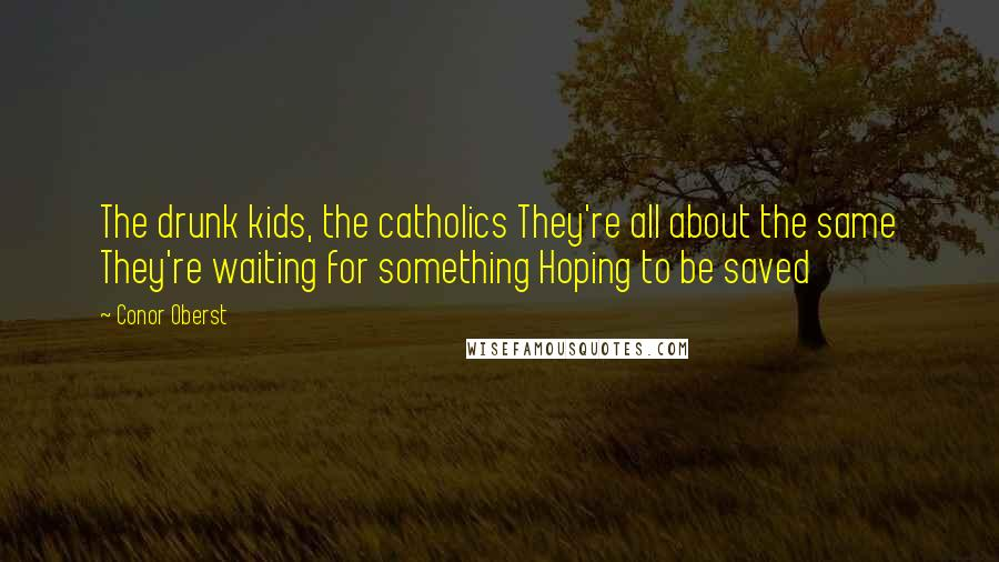 Conor Oberst quotes: The drunk kids, the catholics They're all about the same They're waiting for something Hoping to be saved