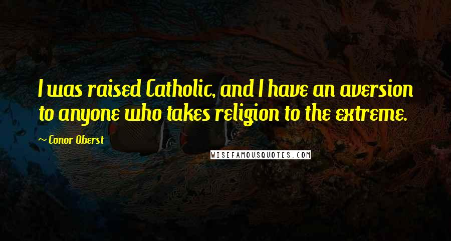 Conor Oberst quotes: I was raised Catholic, and I have an aversion to anyone who takes religion to the extreme.