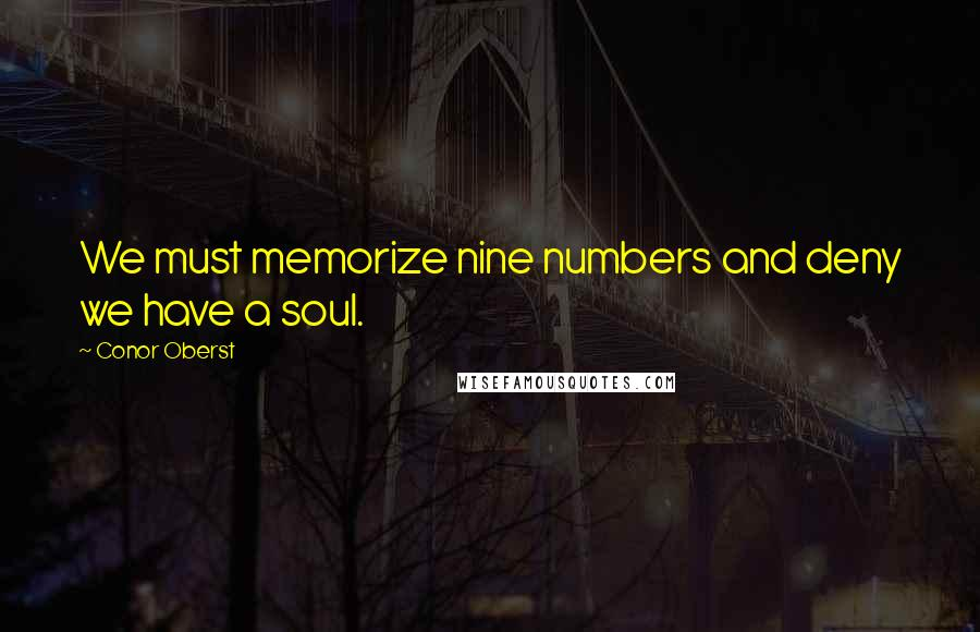 Conor Oberst quotes: We must memorize nine numbers and deny we have a soul.