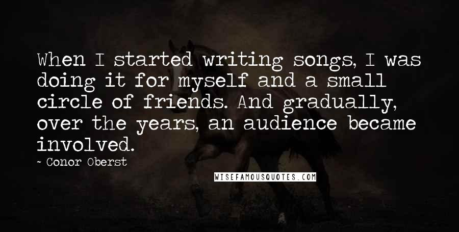 Conor Oberst quotes: When I started writing songs, I was doing it for myself and a small circle of friends. And gradually, over the years, an audience became involved.