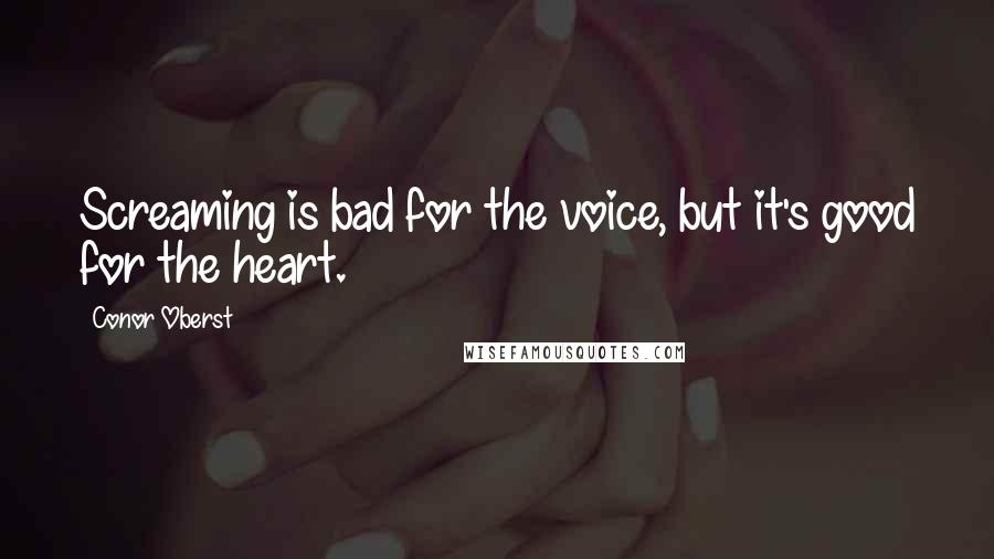 Conor Oberst quotes: Screaming is bad for the voice, but it's good for the heart.