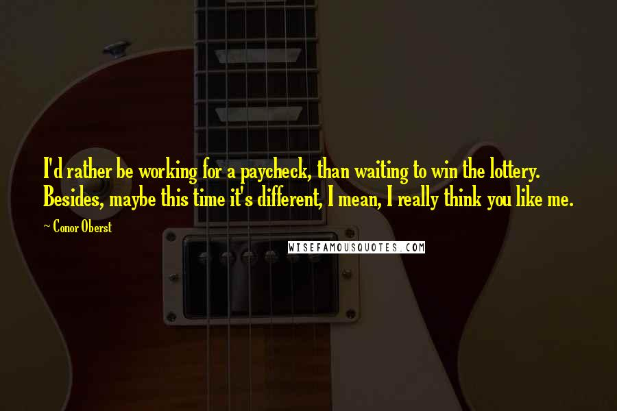 Conor Oberst quotes: I'd rather be working for a paycheck, than waiting to win the lottery. Besides, maybe this time it's different, I mean, I really think you like me.