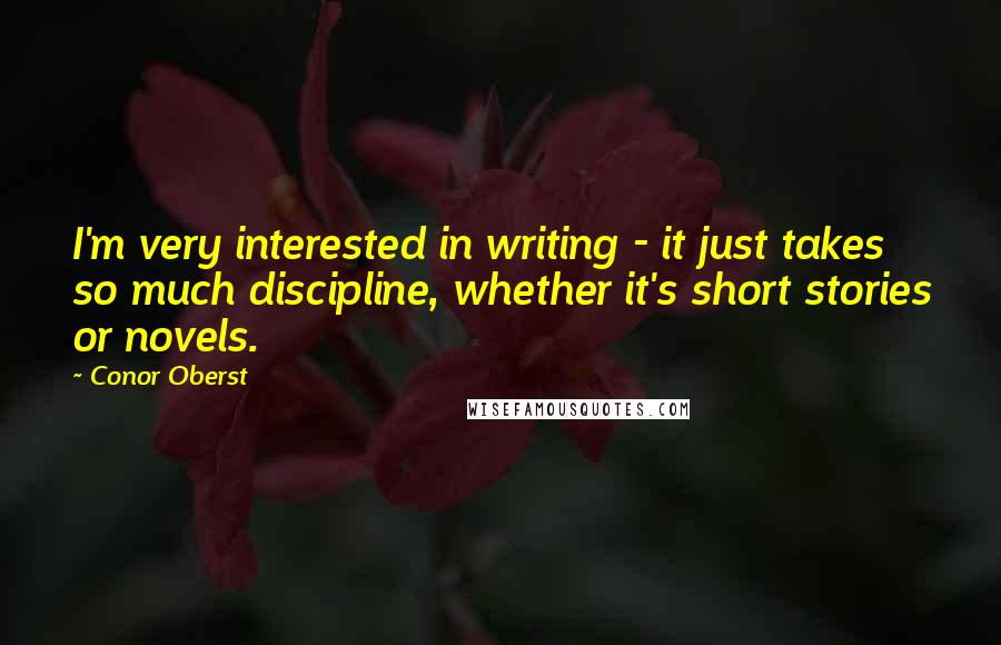 Conor Oberst quotes: I'm very interested in writing - it just takes so much discipline, whether it's short stories or novels.