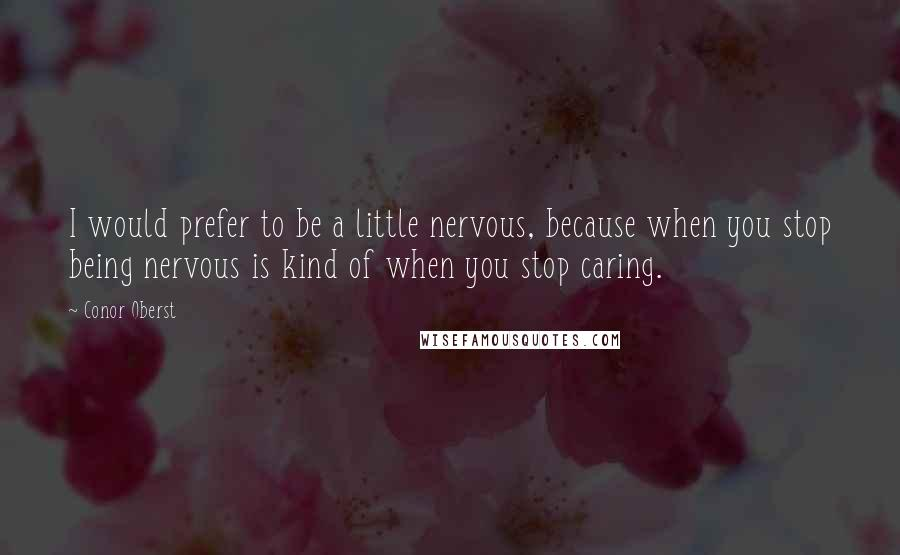 Conor Oberst quotes: I would prefer to be a little nervous, because when you stop being nervous is kind of when you stop caring.