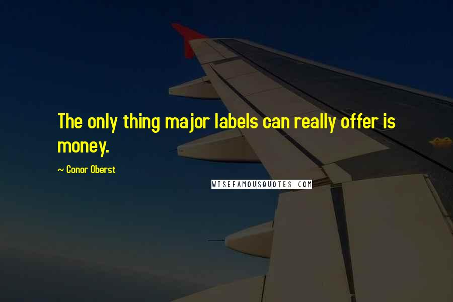 Conor Oberst quotes: The only thing major labels can really offer is money.