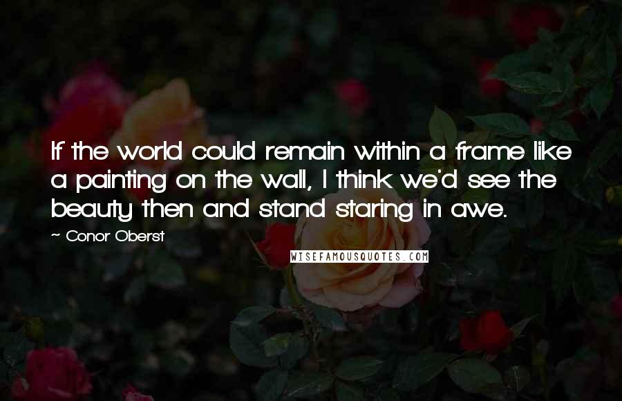 Conor Oberst quotes: If the world could remain within a frame like a painting on the wall, I think we'd see the beauty then and stand staring in awe.