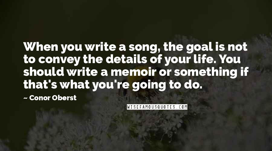 Conor Oberst quotes: When you write a song, the goal is not to convey the details of your life. You should write a memoir or something if that's what you're going to do.