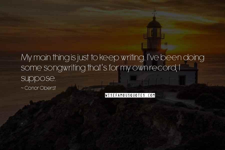 Conor Oberst quotes: My main thing is just to keep writing. I've been doing some songwriting that's for my own record, I suppose.