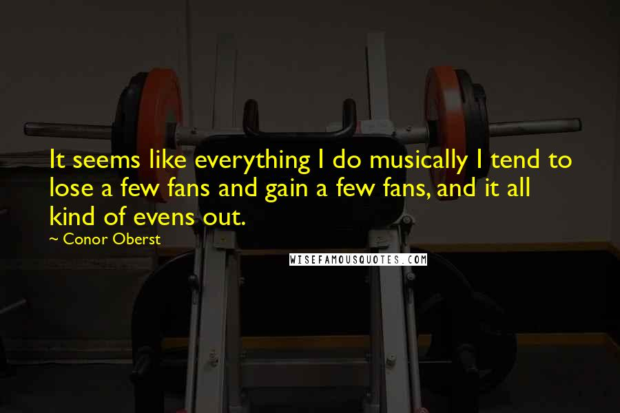 Conor Oberst quotes: It seems like everything I do musically I tend to lose a few fans and gain a few fans, and it all kind of evens out.