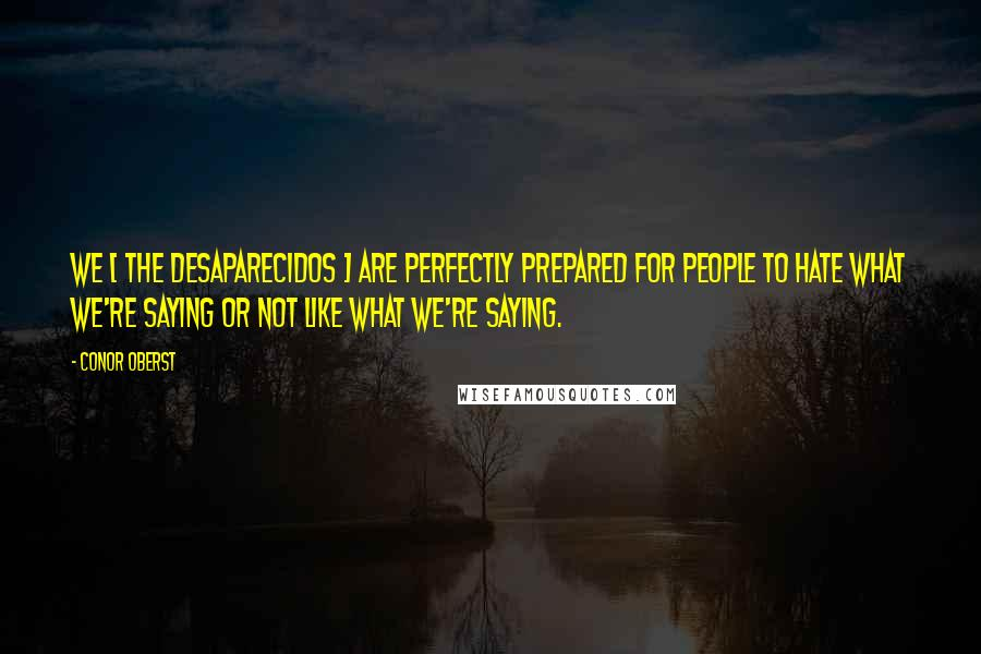 Conor Oberst quotes: We [ the Desaparecidos ] are perfectly prepared for people to hate what we're saying or not like what we're saying.