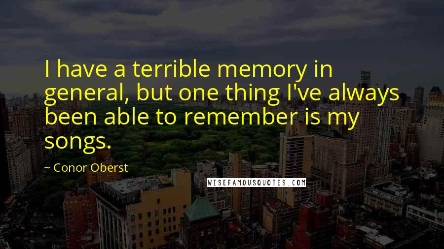 Conor Oberst quotes: I have a terrible memory in general, but one thing I've always been able to remember is my songs.