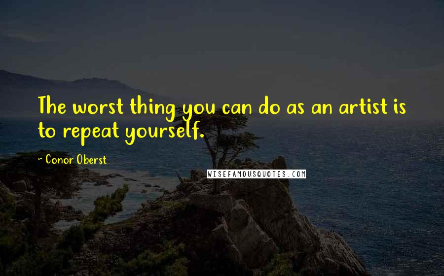 Conor Oberst quotes: The worst thing you can do as an artist is to repeat yourself.
