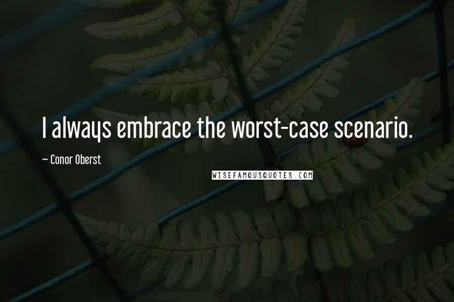Conor Oberst quotes: I always embrace the worst-case scenario.