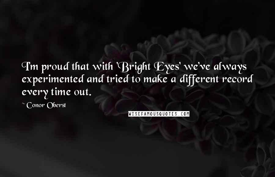 Conor Oberst quotes: I'm proud that with 'Bright Eyes' we've always experimented and tried to make a different record every time out.