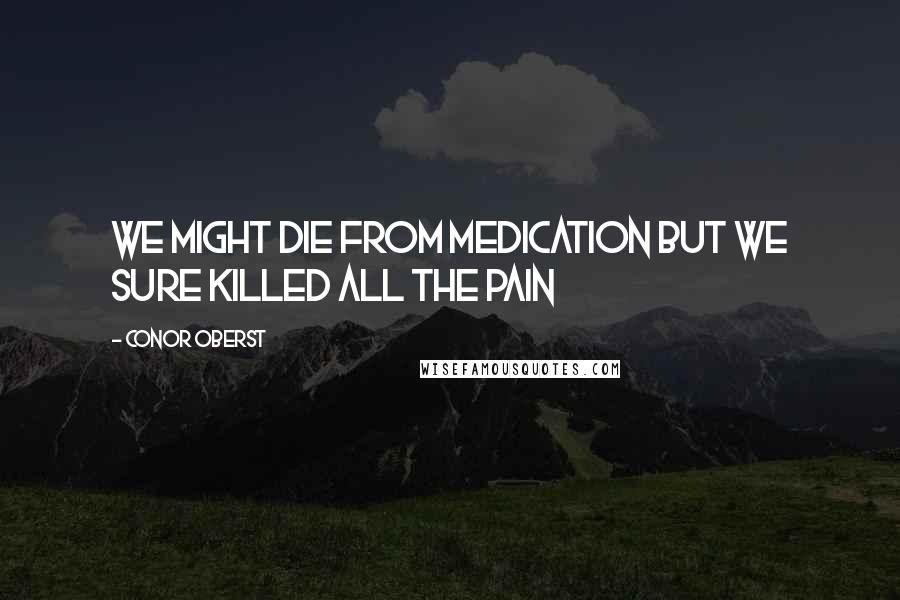 Conor Oberst quotes: We might die from medication but we sure killed all the pain