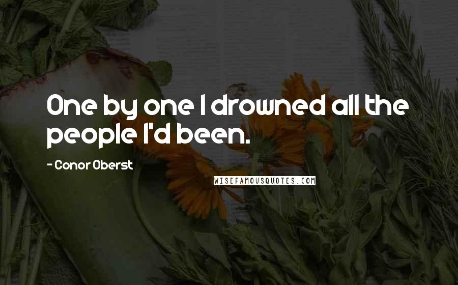 Conor Oberst quotes: One by one I drowned all the people I'd been.