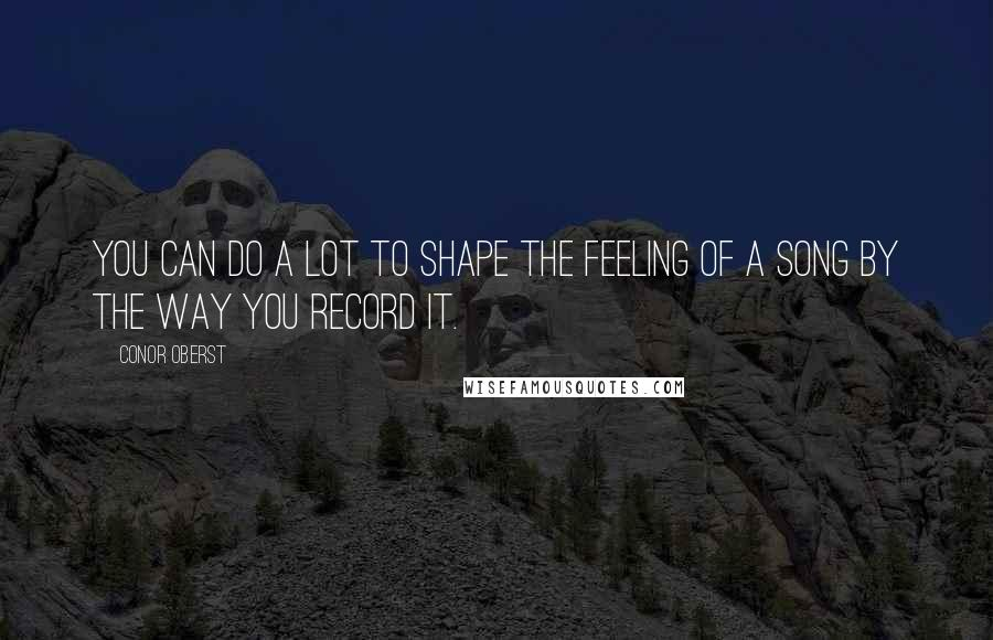 Conor Oberst quotes: You can do a lot to shape the feeling of a song by the way you record it.