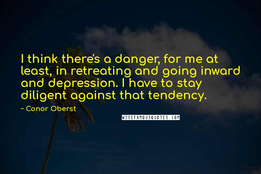 Conor Oberst quotes: I think there's a danger, for me at least, in retreating and going inward and depression. I have to stay diligent against that tendency.
