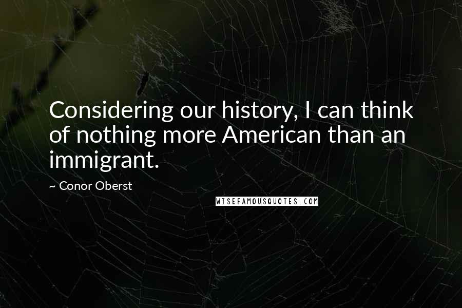 Conor Oberst quotes: Considering our history, I can think of nothing more American than an immigrant.