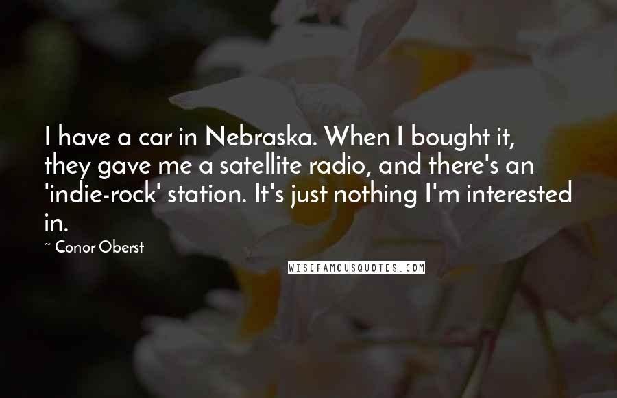 Conor Oberst quotes: I have a car in Nebraska. When I bought it, they gave me a satellite radio, and there's an 'indie-rock' station. It's just nothing I'm interested in.