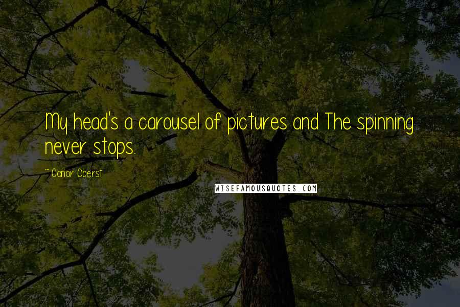 Conor Oberst quotes: My head's a carousel of pictures and The spinning never stops.