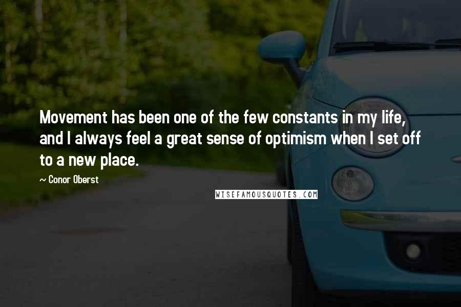 Conor Oberst quotes: Movement has been one of the few constants in my life, and I always feel a great sense of optimism when I set off to a new place.