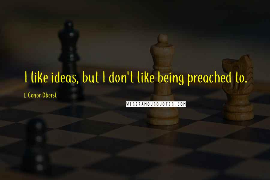 Conor Oberst quotes: I like ideas, but I don't like being preached to.