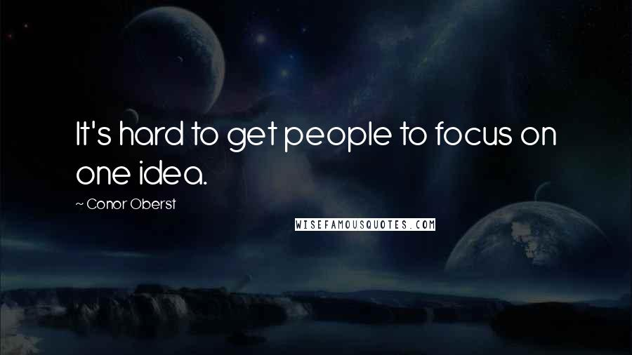 Conor Oberst quotes: It's hard to get people to focus on one idea.