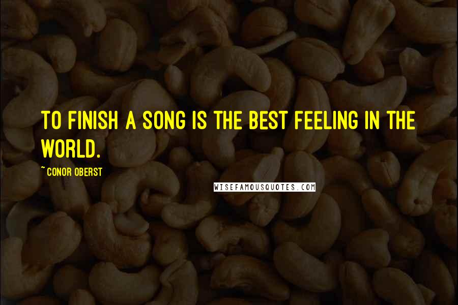 Conor Oberst quotes: To finish a song is the best feeling in the world.