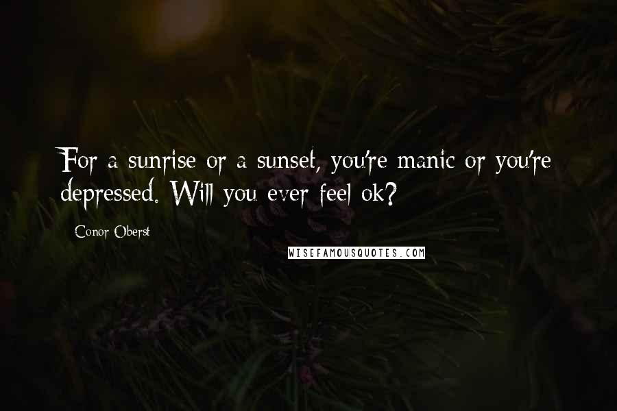 Conor Oberst quotes: For a sunrise or a sunset, you're manic or you're depressed. Will you ever feel ok?