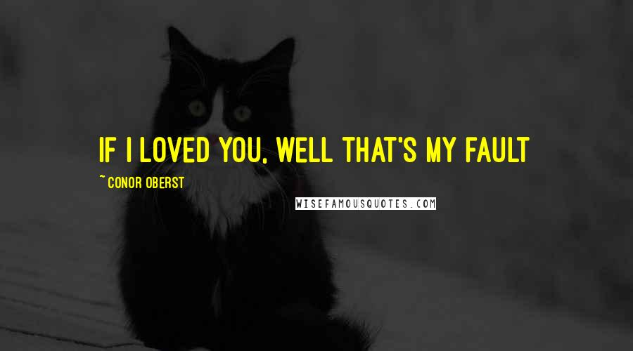 Conor Oberst quotes: If I loved you, well that's my fault