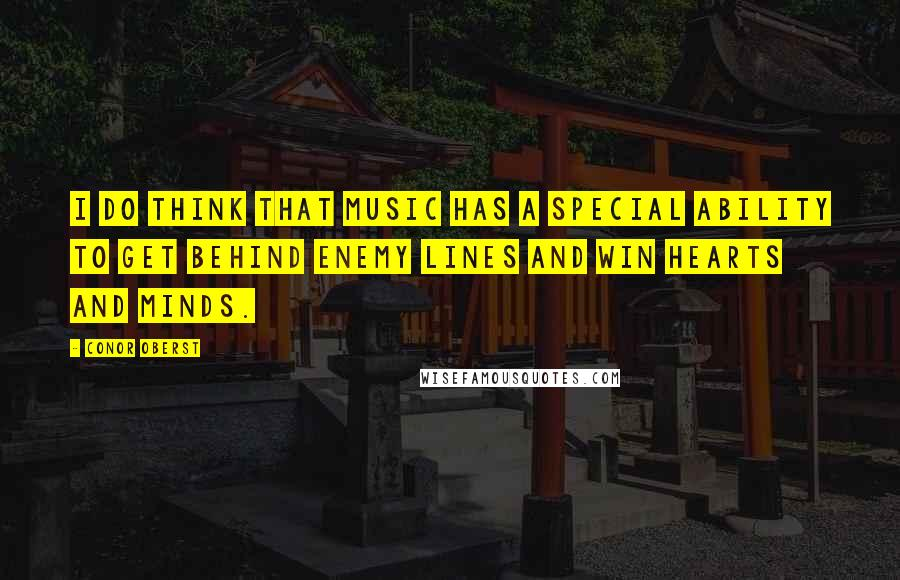 Conor Oberst quotes: I do think that music has a special ability to get behind enemy lines and win hearts and minds.