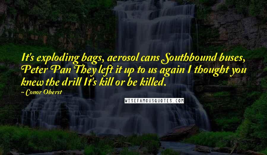 Conor Oberst quotes: It's exploding bags, aerosol cans Southbound buses, Peter Pan They left it up to us again I thought you knew the drill It's kill or be killed.