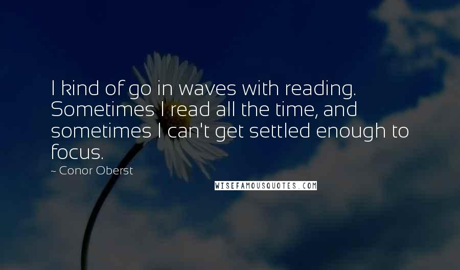 Conor Oberst quotes: I kind of go in waves with reading. Sometimes I read all the time, and sometimes I can't get settled enough to focus.