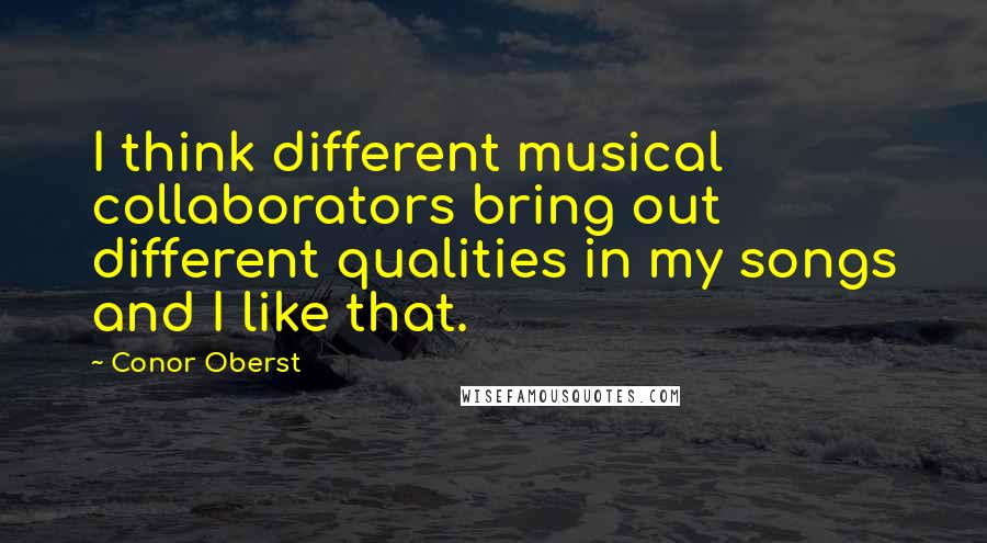 Conor Oberst quotes: I think different musical collaborators bring out different qualities in my songs and I like that.
