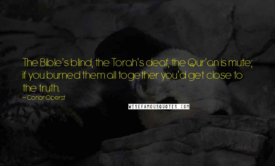 Conor Oberst quotes: The Bible's blind, the Torah's deaf, the Qur'an is mute; if you burned them all together you'd get close to the truth.