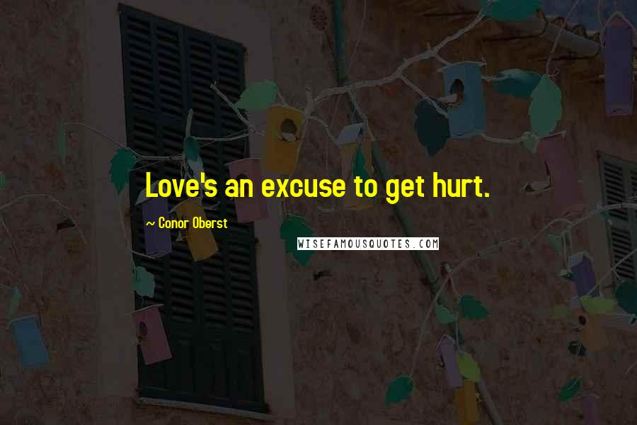 Conor Oberst quotes: Love's an excuse to get hurt.
