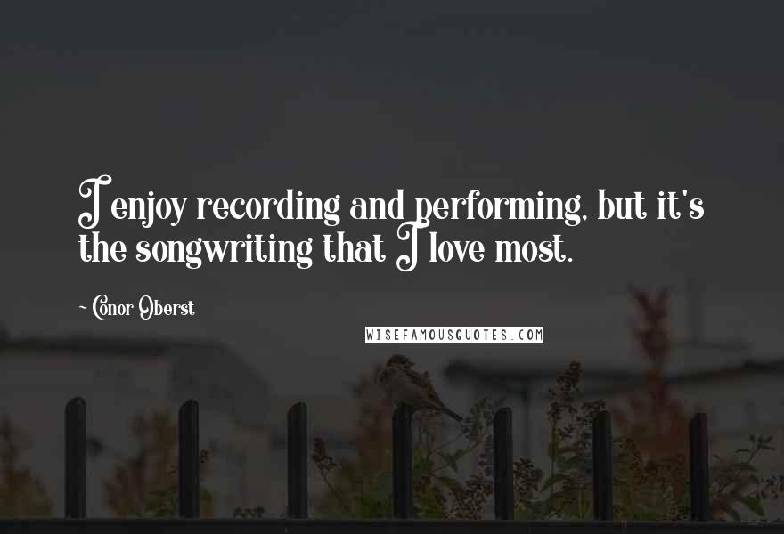 Conor Oberst quotes: I enjoy recording and performing, but it's the songwriting that I love most.