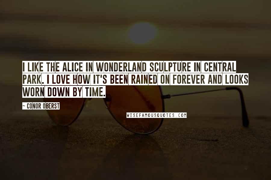 Conor Oberst quotes: I like the Alice in Wonderland sculpture in Central Park. I love how it's been rained on forever and looks worn down by time.