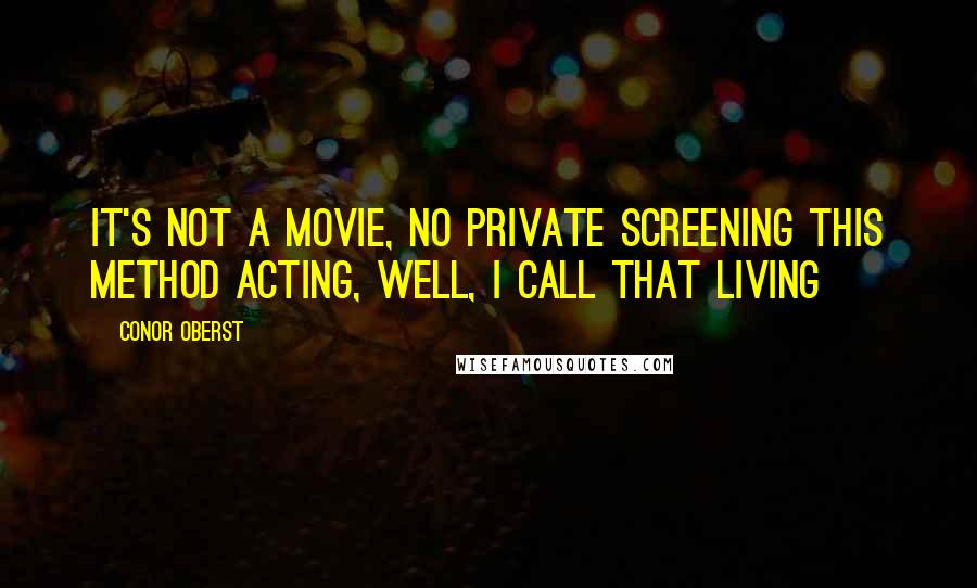 Conor Oberst quotes: It's not a movie, no private screening This method acting, well, I call that living