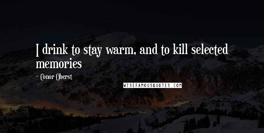 Conor Oberst quotes: I drink to stay warm, and to kill selected memories
