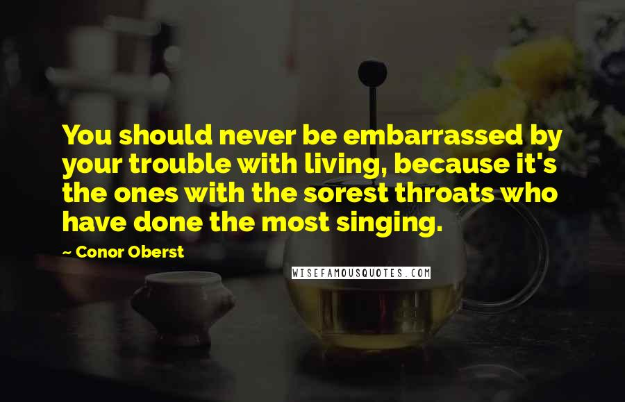 Conor Oberst quotes: You should never be embarrassed by your trouble with living, because it's the ones with the sorest throats who have done the most singing.