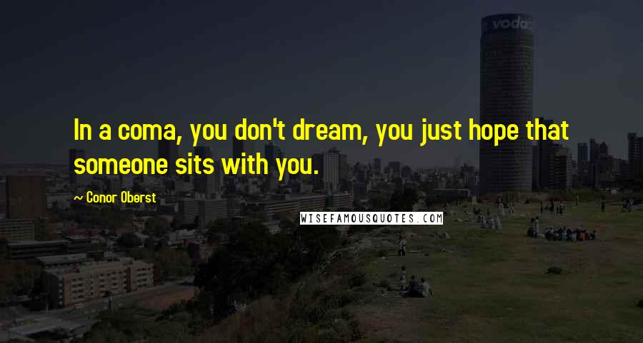 Conor Oberst quotes: In a coma, you don't dream, you just hope that someone sits with you.