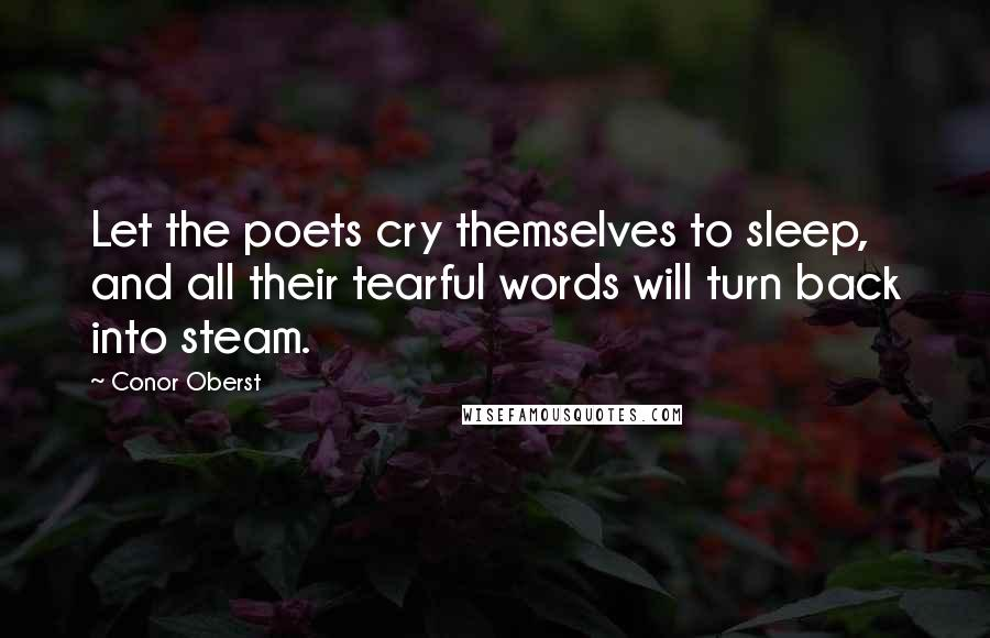 Conor Oberst quotes: Let the poets cry themselves to sleep, and all their tearful words will turn back into steam.