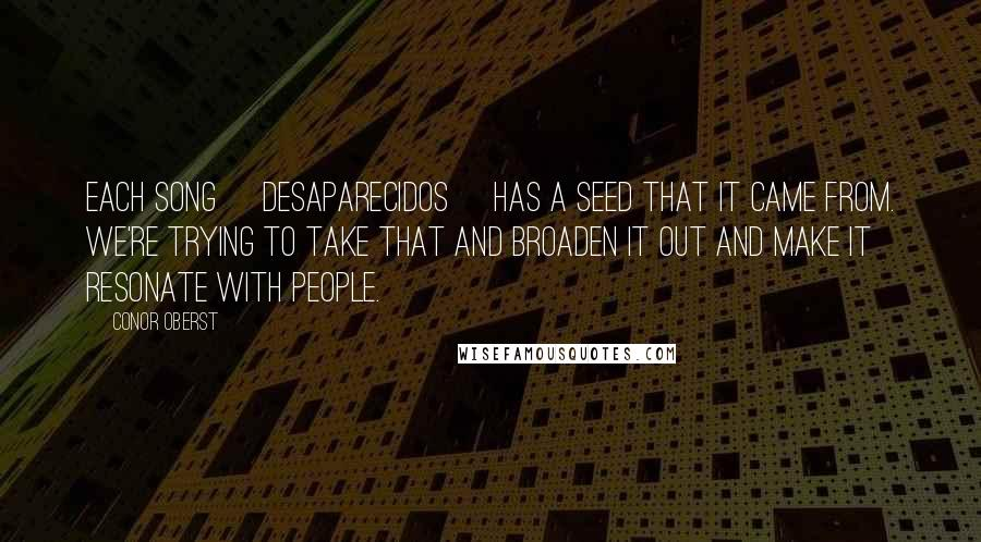 Conor Oberst quotes: Each song [Desaparecidos] has a seed that it came from. We're trying to take that and broaden it out and make it resonate with people.